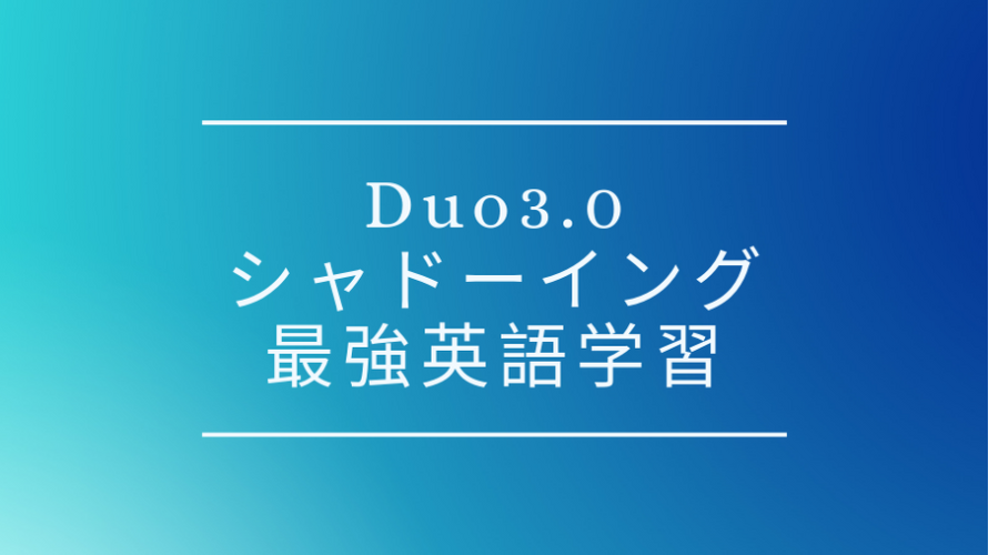 Duo3.0を用いたシャドーイングのやり方、英語学習において最強な4つの理由