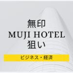 無印はなぜ、MUJIホテルを開業するのか、狙いや理由について仮説を立ててみた。