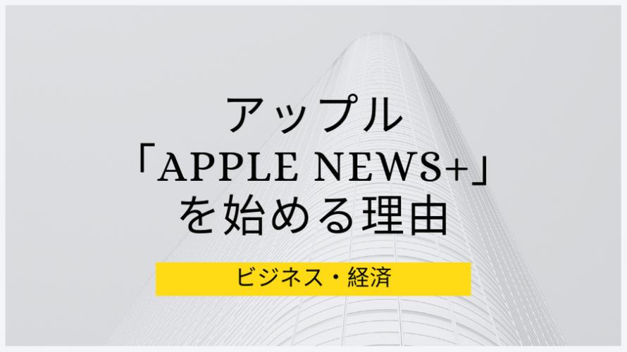 アップルが雑誌購読サービス「Apple News+」を始める戦略的理由の仮説